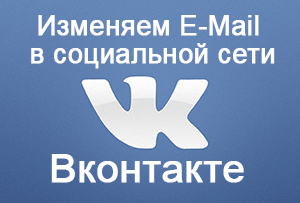 Как изменить E-Mail (электронную почту) на Вконтакте – инструкция