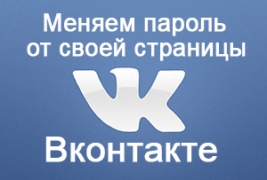 Как изменить пароль от своей страницы Вконтакте – инструкция