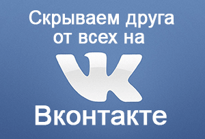 Как скрыть друга от всех на Вконтакте – инструкция