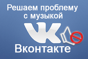 Решаем проблему с воспроизведением музыки на Вконтакте