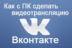 Как организовать видеотрансляцию на Вконтакте с компьютера