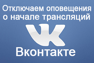 Как отключить оповещение о начале трансляции на Вконтакте
