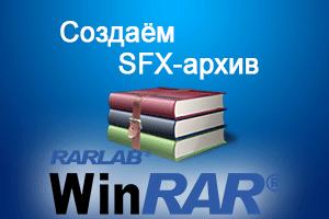 Как создать SFX (самораспаковывающийся) архив в WinRar – инструкция